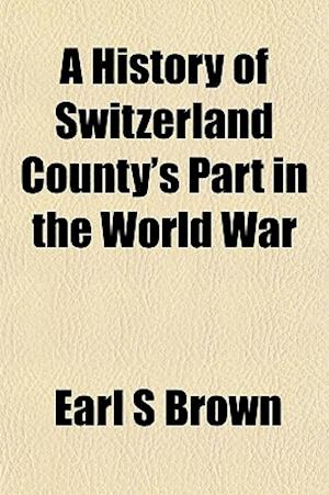 A History of Switzerland County's Part in the World War af Earl S. Brown
