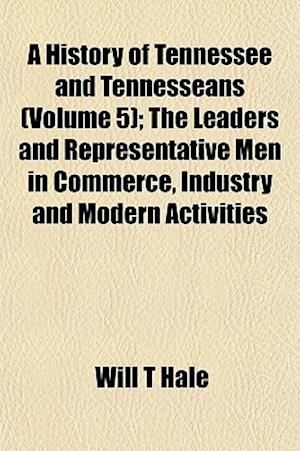 A History of Tennessee and Tennesseans (Volume 5); The Leaders and Representative Men in Commerce, Industry and Modern Activities af Will T. Hale