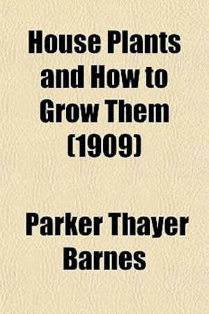 House Plants and How to Grow Them (1909) af Parker Thayer Barnes
