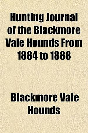 Hunting Journal of the Blackmore Vale Hounds from 1884 to 1888 af Blackmore Vale Hounds