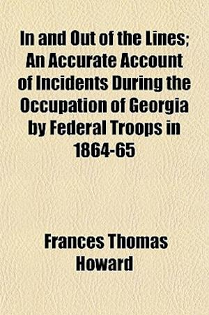 In and Out of the Lines; An Accurate Account of Incidents During the Occupation of Georgia by Federal Troops in 1864-65 af Frances Thomas Howard