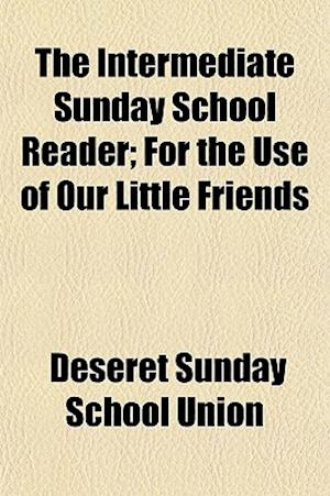 The Intermediate Sunday School Reader; For the Use of Our Little Friends af Deseret Sunday School Union