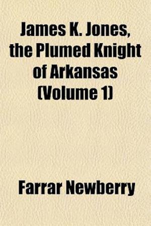 James K. Jones, the Plumed Knight of Arkansas (Volume 1) af Farrar Newberry