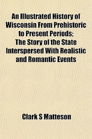 An Illustrated History of Wisconsin from Prehistoric to Present Periods; The Story of the State Interspersed with Realistic and Romantic Events af Clark S. Matteson