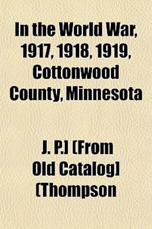 In the World War, 1917, 1918, 1919, Cottonwood County, Minnesota af J. P. Thompson