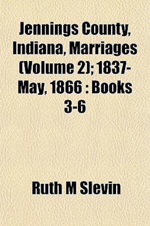 Jennings County, Indiana, Marriages (Volume 2); 1837-May, 1866 af Ruth M. Slevin