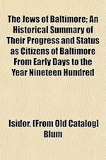 The Jews of Baltimore; An Historical Summary of Their Progress and Status as Citizens of Baltimore from Early Days to the Year Nineteen Hundred af Isidor Blum