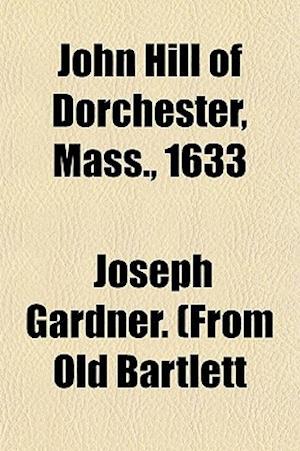 John Hill of Dorchester, Mass., 1633 af Joseph Gardner Bartlett