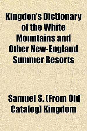 Kingdon's Dictionary of the White Mountains and Other New-England Summer Resorts af Samuel S. Kingdom