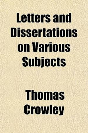 Letters and Dissertations on Various Subjects af Thomas Crowley