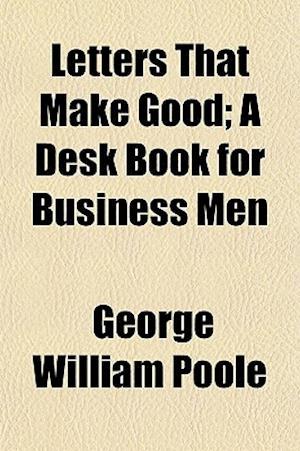 Letters That Make Good; A Desk Book for Business Men af George William Poole