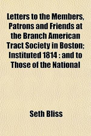 Letters to the Members, Patrons and Friends at the Branch American Tract Society in Boston; Instituted 1814 af Seth Bliss
