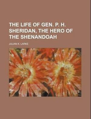 The Life of Gen. P. H. Sheridan, the Hero of the Shenandoah af Julian K. Larke, J. K. Larke