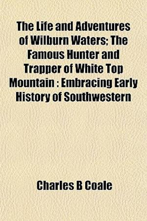 The Life and Adventures of Wilburn Waters; The Famous Hunter and Trapper of White Top Mountain af Charles B. Coale