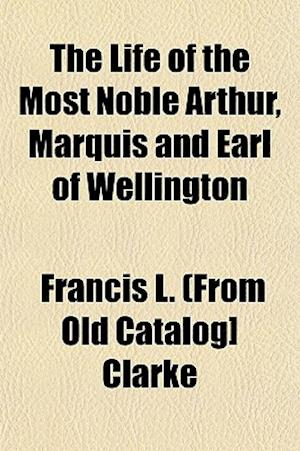The Life of the Most Noble Arthur, Marquis and Earl of Wellington af Francis L. Clarke