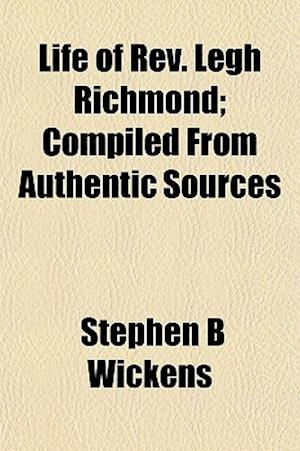 Life of REV. Legh Richmond; Compiled from Authentic Sources af Stephen B. Wickens