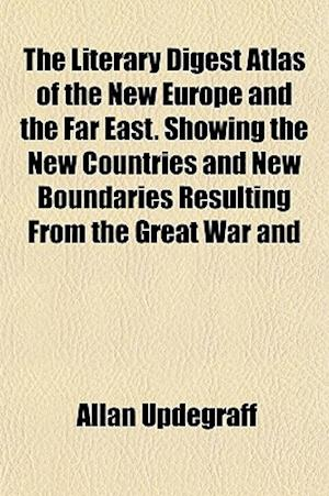 The Literary Digest Atlas of the New Europe and the Far East. Showing the New Countries and New Boundaries Resulting from the Great War and af Allan Updegraff