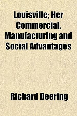Louisville; Her Commercial, Manufacturing and Social Advantages af Richard Deering