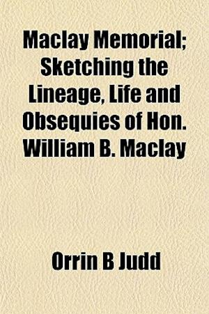 Maclay Memorial; Sketching the Lineage, Life and Obsequies of Hon. William B. Maclay af Orrin B. Judd