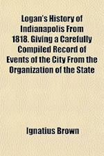 Logan's History of Indianapolis from 1818. Giving a Carefully Compiled Record of Events of the City from the Organization of the State af Ignatius Brown