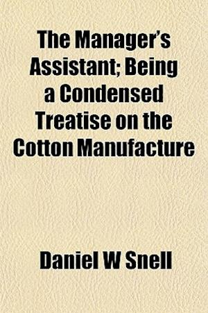 The Manager's Assistant; Being a Condensed Treatise on the Cotton Manufacture af Daniel W. Snell