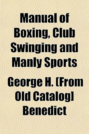 Manual of Boxing, Club Swinging and Manly Sports af George H. Benedict