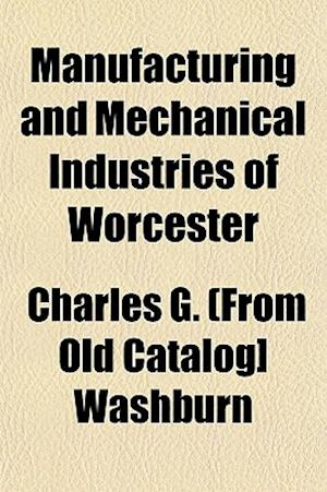 Manufacturing and Mechanical Industries of Worcester af Charles G. Washburn