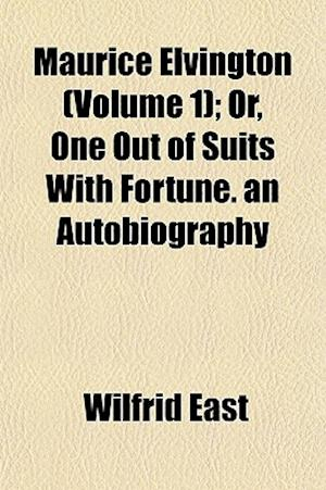 Maurice Elvington (Volume 1); Or, One Out of Suits with Fortune. an Autobiography af Wilfrid East