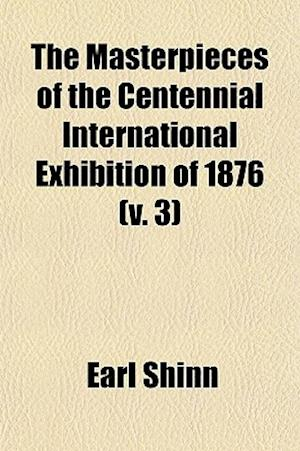 The Masterpieces of the Centennial International Exhibition of 1876 (V. 3) af Earl Shinn