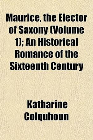 Maurice, the Elector of Saxony (Volume 1); An Historical Romance of the Sixteenth Century af Katharine Colquhoun