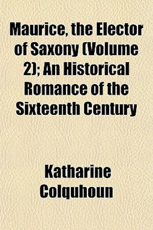 Maurice, the Elector of Saxony (Volume 2); An Historical Romance of the Sixteenth Century af Katharine Colquhoun