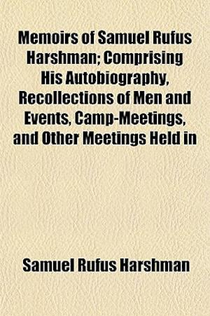 Memoirs of Samuel Rufus Harshman; Comprising His Autobiography, Recollections of Men and Events, Camp-Meetings, and Other Meetings Held in af Samuel Rufus Harshman