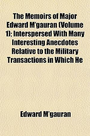 The Memoirs of Major Edward M'Gauran (Volume 1); Interspersed with Many Interesting Anecdotes Relative to the Military Transactions in Which He af Edward M'Gauran