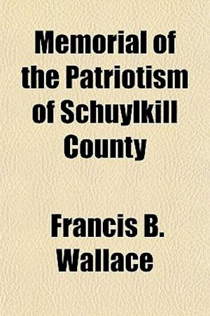 Memorial of the Patriotism of Schuylkill County af Francis B. Wallace