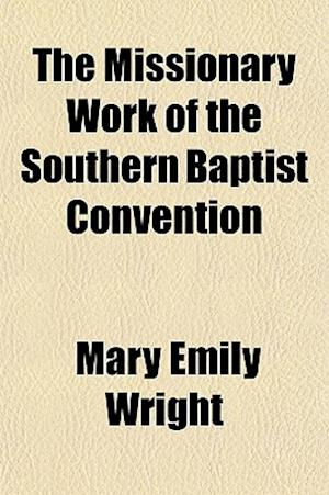 The Missionary Work of the Southern Baptist Convention af Mary Emily Wright