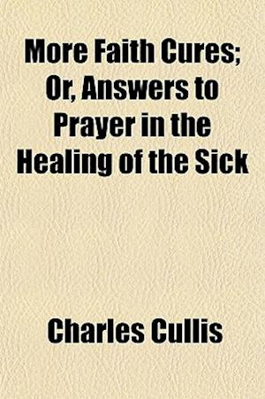 More Faith Cures; Or, Answers to Prayer in the Healing of the Sick af Charles Cullis