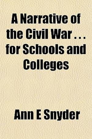 A Narrative of the Civil War . . . for Schools and Colleges af Ann E. Snyder