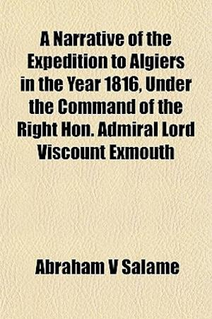 A Narrative of the Expedition to Algiers in the Year 1816, Under the Command of the Right Hon. Admiral Lord Viscount Exmouth af Abraham V. Salame, Abraham V. Salam