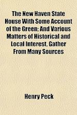 The New Haven State House with Some Account of the Green; And Various Matters of Historical and Local Interest, Gather from Many Sources af Henry Peck
