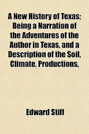 A New History of Texas; Being a Narration of the Adventures of the Author in Texas, and a Description of the Soil, Climate, Productions, af Edward Stiff