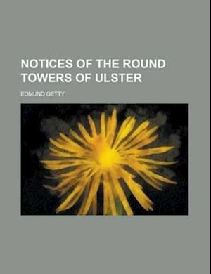 Notices of the Round Towers of Ulster af Edmund Getty