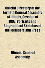 Official Directory of the Fortieth General Assembly of Illinois, Session of 1897; Portraits and Biographical Sketches of the Members and Press af Illinois General Assembly