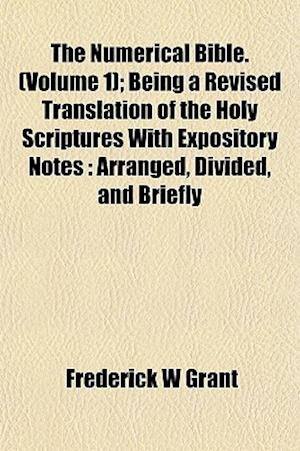 The Numerical Bible. (Volume 1); Being a Revised Translation of the Holy Scriptures with Expository Notes af Frederick W. Grant