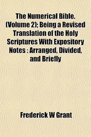 The Numerical Bible. (Volume 2); Being a Revised Translation of the Holy Scriptures with Expository Notes af Frederick W. Grant