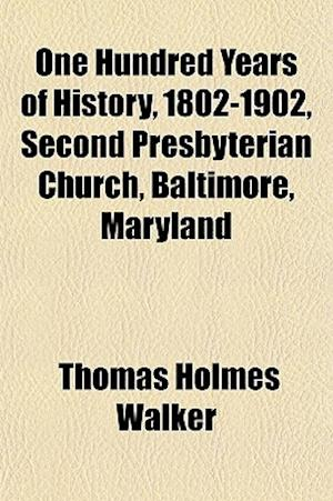 One Hundred Years of History, 1802-1902, Second Presbyterian Church, Baltimore, Maryland af Thomas Holmes Walker