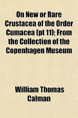 On New or Rare Crustacea of the Order Cumacea (PT 11); From the Collection of the Copenhagen Museum af William Thomas Calman