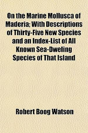 On the Marine Mollusca of Maderia; With Descriptions of Thirty-Five New Species and an Index-List of All Known Sea-Dweling Species of That Island af Robert Boog Watson