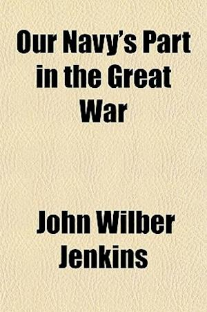 Our Navy's Part in the Great War af John Wilber Jenkins