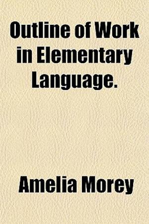 Outline of Work in Elementary Language. af Amelia Morey