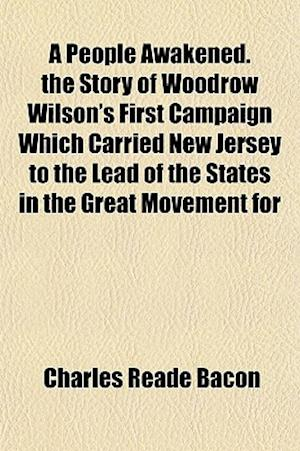 A People Awakened. the Story of Woodrow Wilson's First Campaign Which Carried New Jersey to the Lead of the States in the Great Movement for af Charles Reade Bacon